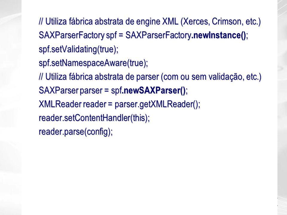 // Utiliza fábrica abstrata de engine XML (Xerces, Crimson, etc.) SAXParserFactory spf = SAXParserFactory.newInstance() ; spf.setValidating(true);spf.