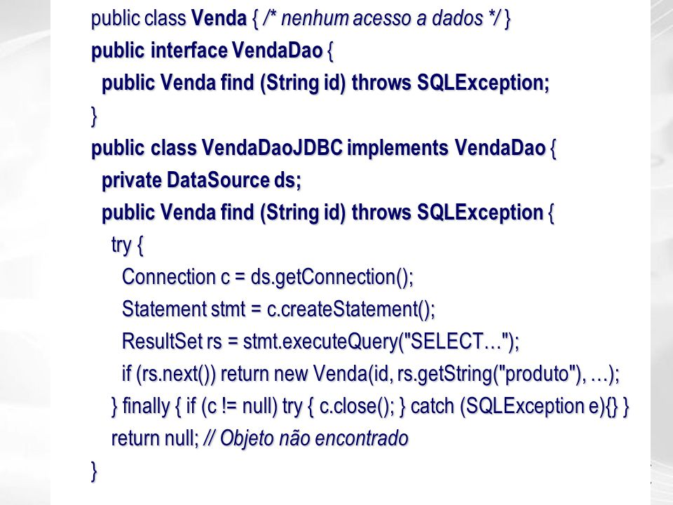 public class Venda { /* nenhum acesso a dados */ } public interface VendaDao { public Venda find (String id) throws SQLException; public Venda find (S