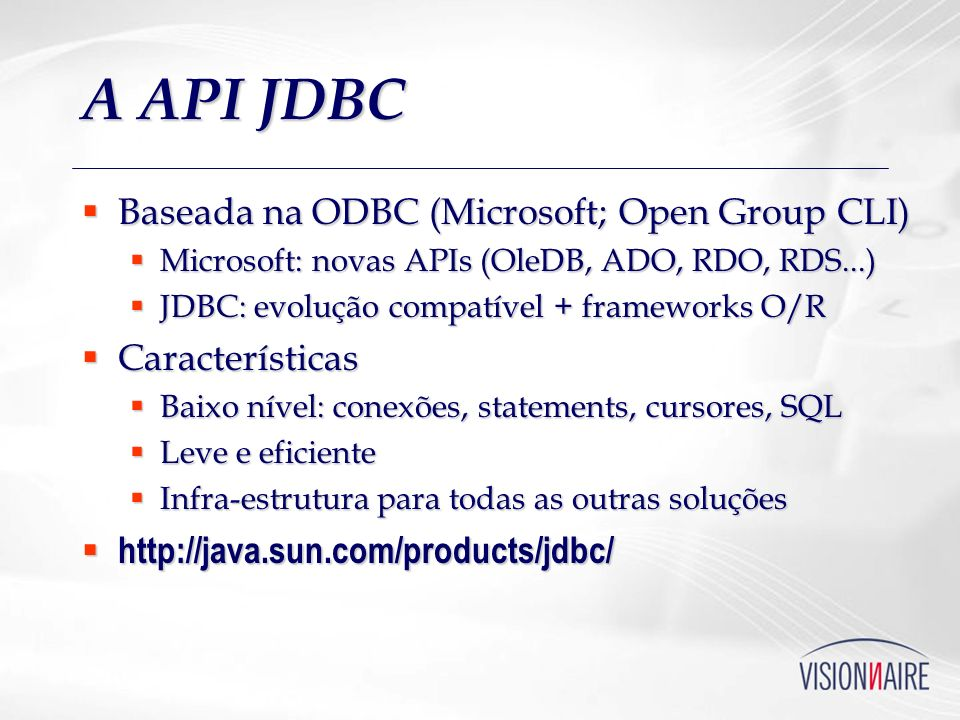 A API JDBC Baseada na ODBC (Microsoft; Open Group CLI) Baseada na ODBC (Microsoft; Open Group CLI) Microsoft: novas APIs (OleDB, ADO, RDO, RDS...) Mic