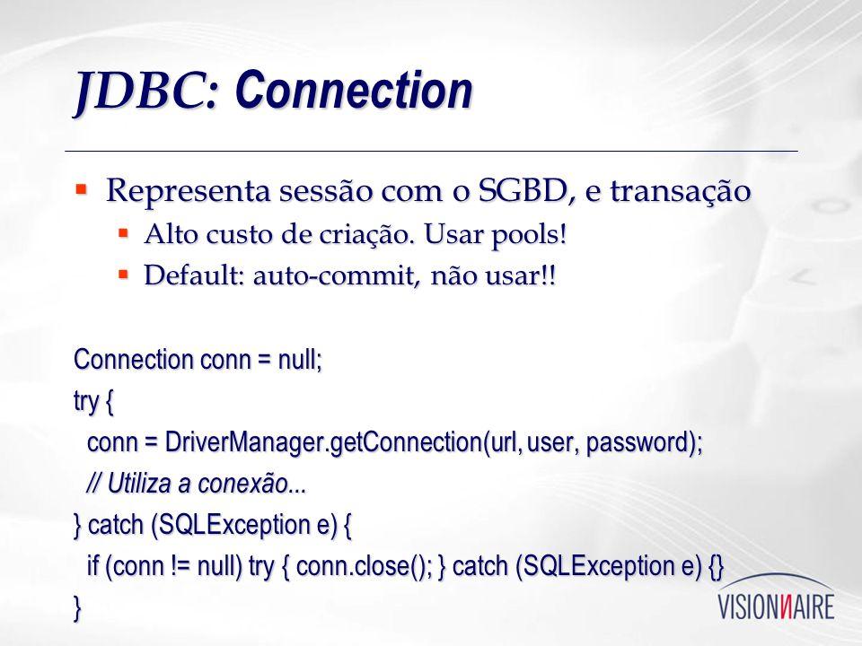 JDBC: Connection Representa sessão com o SGBD, e transação Representa sessão com o SGBD, e transação Alto custo de criação. Usar pools! Alto custo de