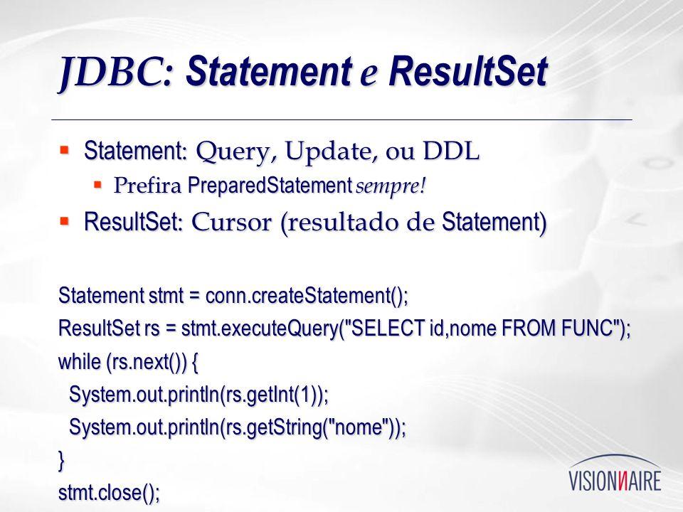 JDBC: Statement e ResultSet Statement : Query, Update, ou DDL Statement : Query, Update, ou DDL Prefira PreparedStatement sempre! Prefira PreparedStat