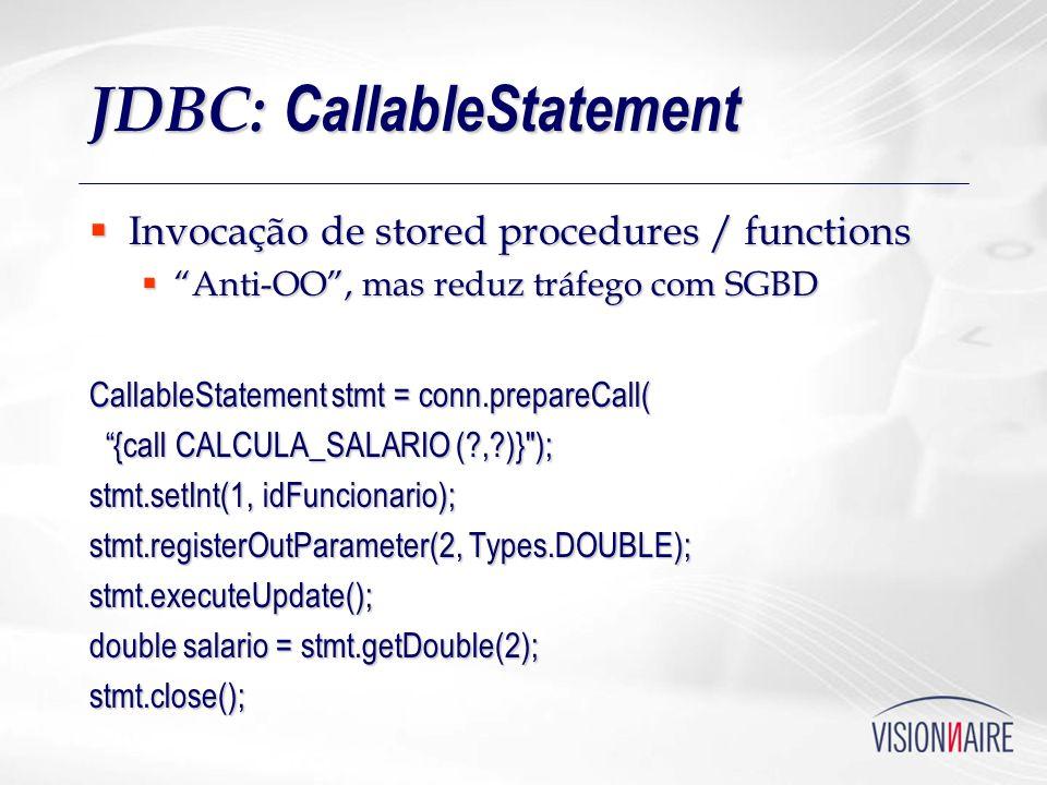 JDBC: CallableStatement Invocação de stored procedures / functions Invocação de stored procedures / functions Anti-OO, mas reduz tráfego com SGBD Anti