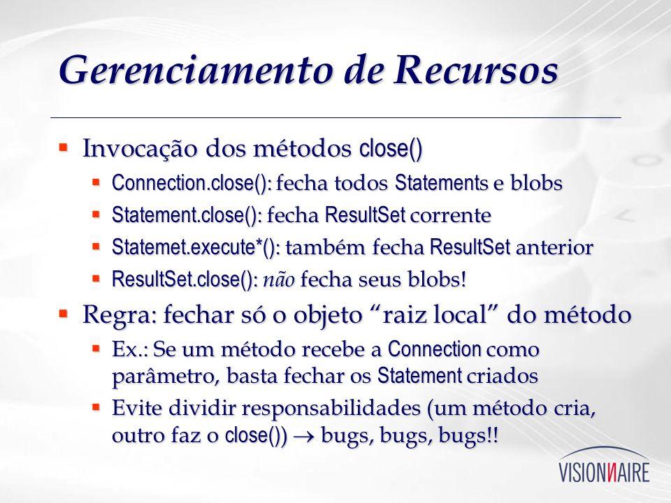 Gerenciamento de Recursos Invocação dos métodos close() Invocação dos métodos close() Connection.close() : fecha todos Statement s e blobs Connection.