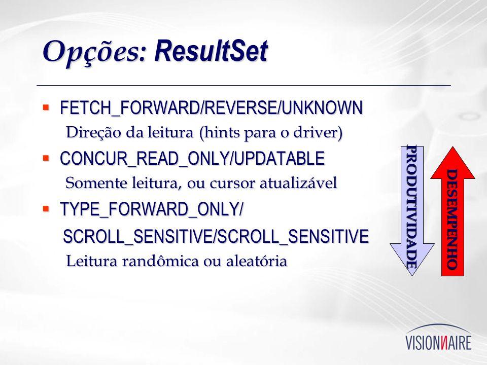 Opções: ResultSet FETCH_FORWARD/REVERSE/UNKNOWN FETCH_FORWARD/REVERSE/UNKNOWN Direção da leitura (hints para o driver) CONCUR_READ_ONLY/UPDATABLE CONC