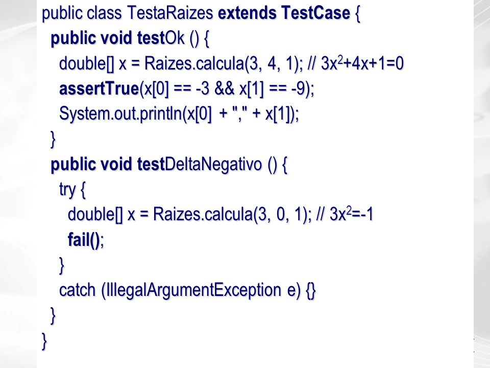 public class TestaRaizes extends TestCase { public void test Ok () { public void test Ok () { double[] x = Raizes.calcula(3, 4, 1); // 3x 2 +4x+1=0 do