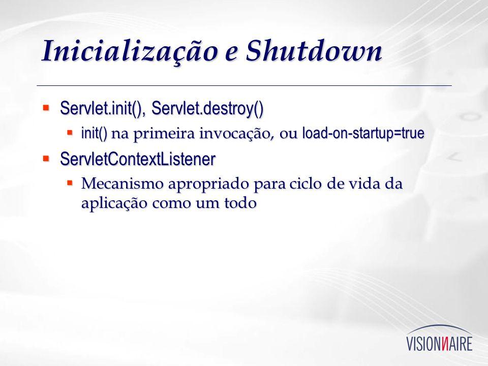 Inicialização e Shutdown Servlet.init(), Servlet.destroy() Servlet.init(), Servlet.destroy() init() na primeira invocação, ou load-on-startup=true ini