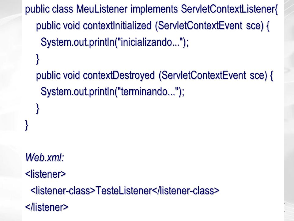 public class MeuListener implements ServletContextListener{ public void contextInitialized (ServletContextEvent sce) { System.out.println(