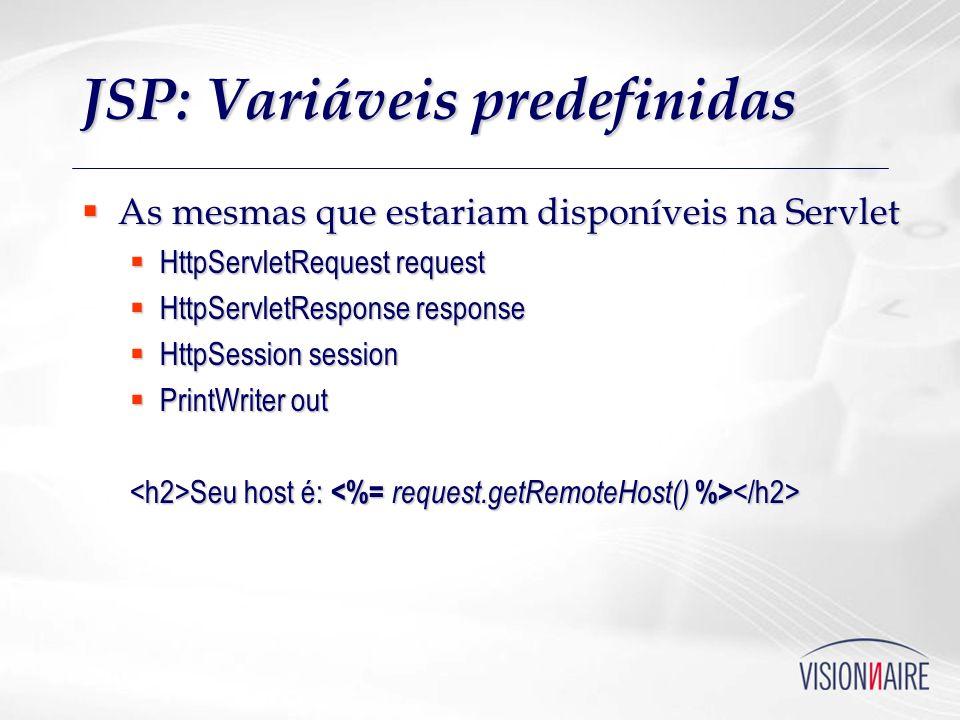 JSP: Variáveis predefinidas As mesmas que estariam disponíveis na Servlet As mesmas que estariam disponíveis na Servlet HttpServletRequest request Htt