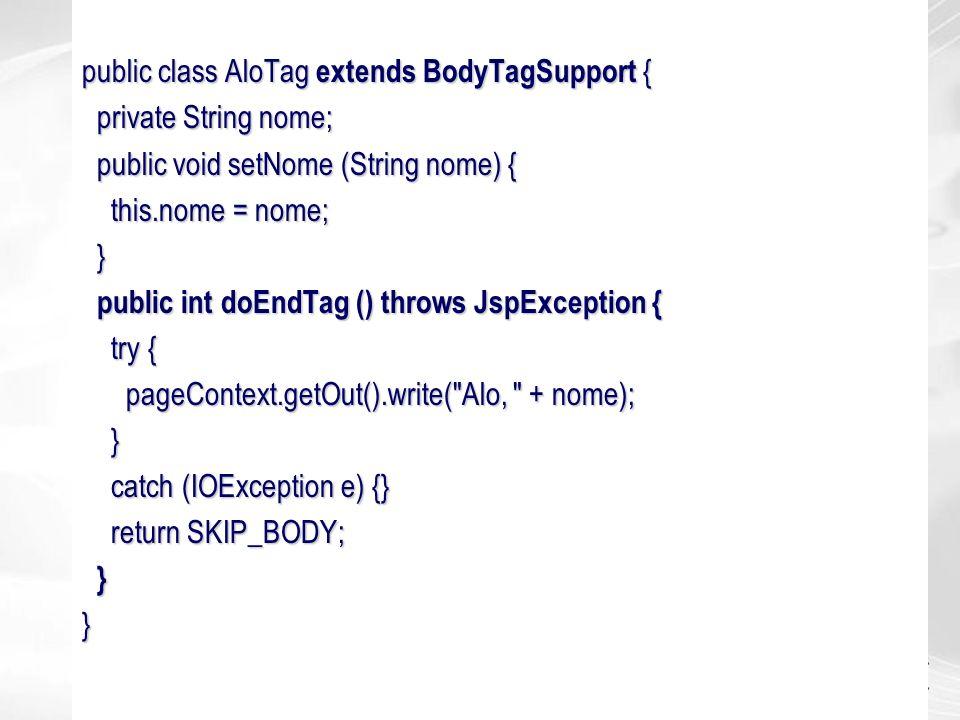 public class AloTag extends BodyTagSupport { private String nome; private String nome; public void setNome (String nome) { public void setNome (String