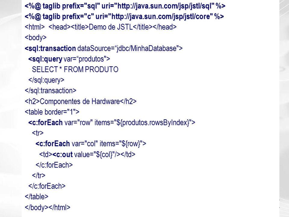 Demo de JSTL Demo de JSTL <body> SELECT * FROM PRODUTO SELECT * FROM PRODUTO </sql:transaction> Componentes de Hardware Componentes de Hardware </tabl
