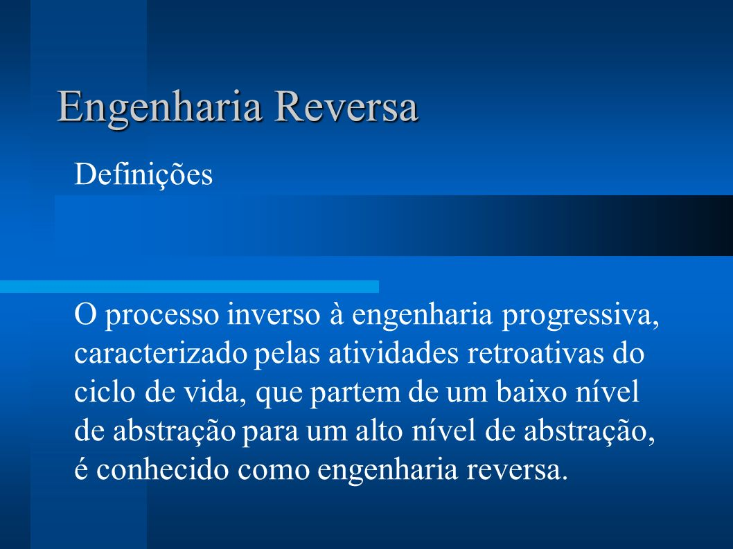 Engenharia Reversa Definições O processo inverso à engenharia progressiva, caracterizado pelas atividades retroativas do ciclo de vida, que partem de