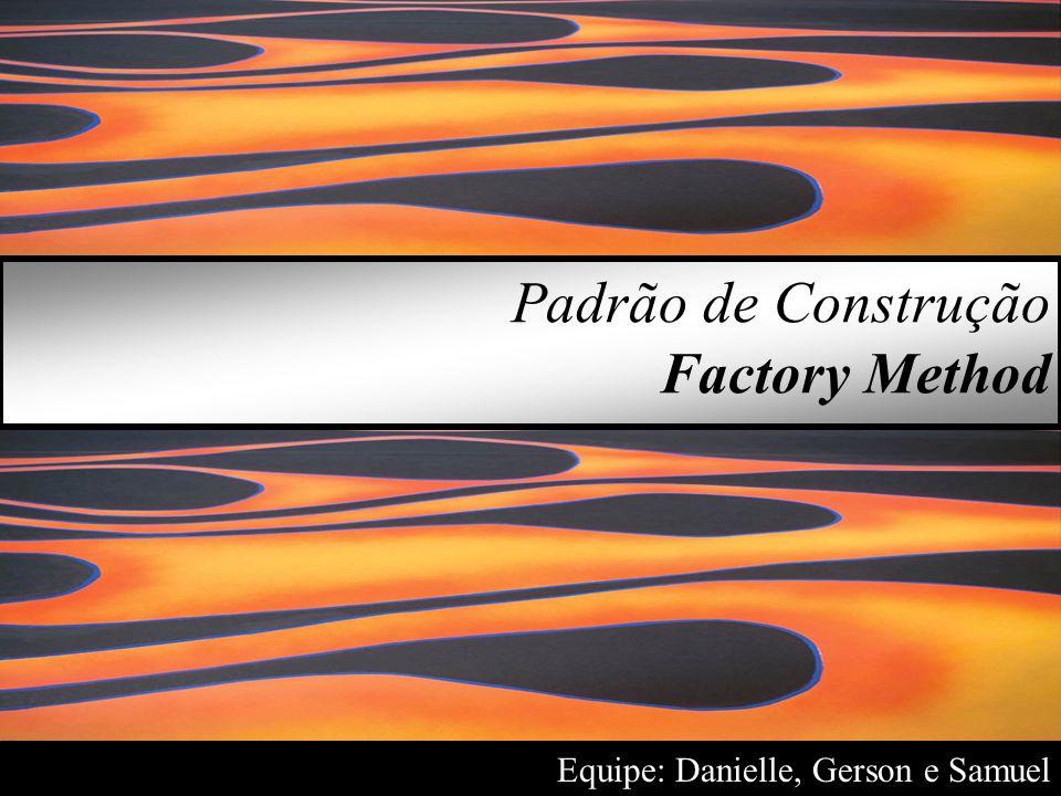 Equipe: Danielle, Gerson e Samuel Padrão de Construção Factory Method