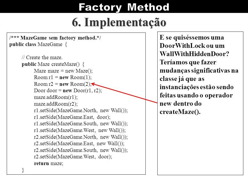 6. Implementação /*** MazeGame sem factory method.*/ public class MazeGame { // Create the maze. public Maze createMaze() { Maze maze = new Maze(); Ro