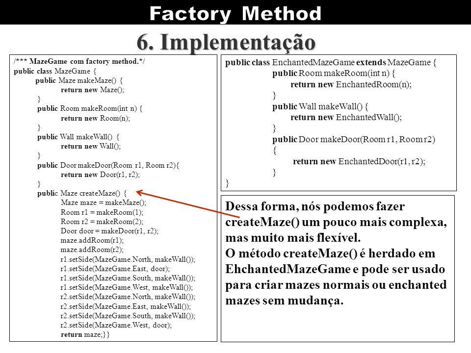 6. Implementação Dessa forma, nós podemos fazer createMaze() um pouco mais complexa, mas muito mais flexível. O método createMaze() é herdado em Ehcha