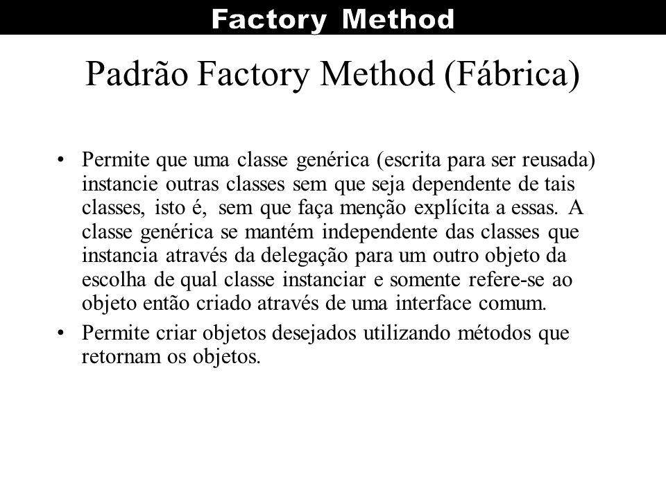Padrão Factory Method (Fábrica) Permite que uma classe genérica (escrita para ser reusada) instancie outras classes sem que seja dependente de tais cl