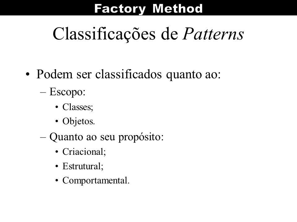 Classificações de Patterns Podem ser classificados quanto ao: –Escopo: Classes; Objetos. –Quanto ao seu propósito: Criacional; Estrutural; Comportamen