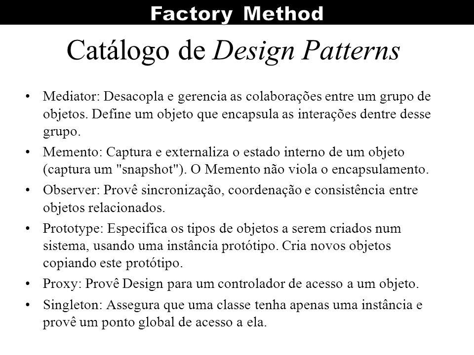 Catálogo de Design Patterns Mediator: Desacopla e gerencia as colaborações entre um grupo de objetos. Define um objeto que encapsula as interações den