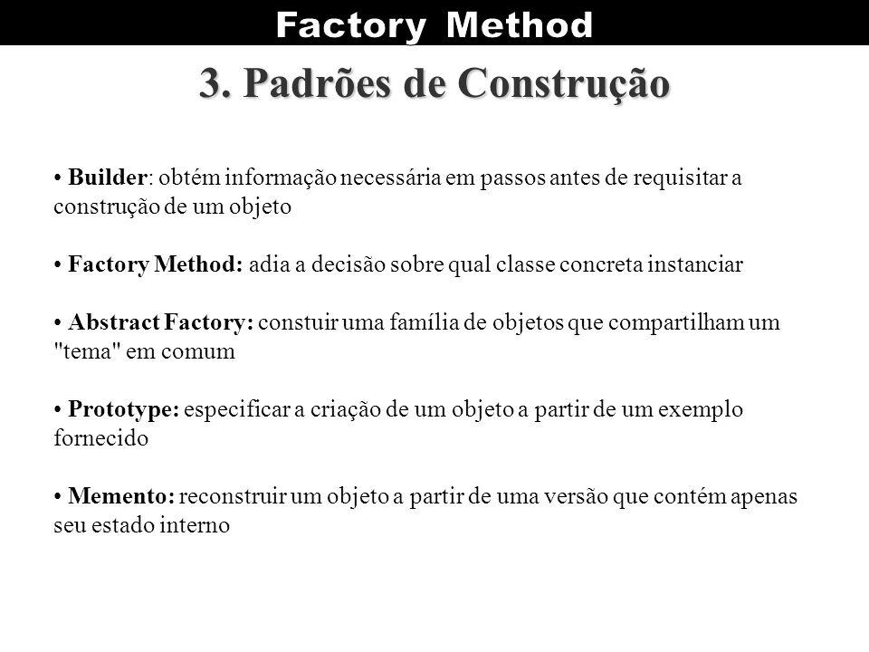 3. Padrões de Construção Builder: obtém informação necessária em passos antes de requisitar a construção de um objeto Factory Method: adia a decisão s