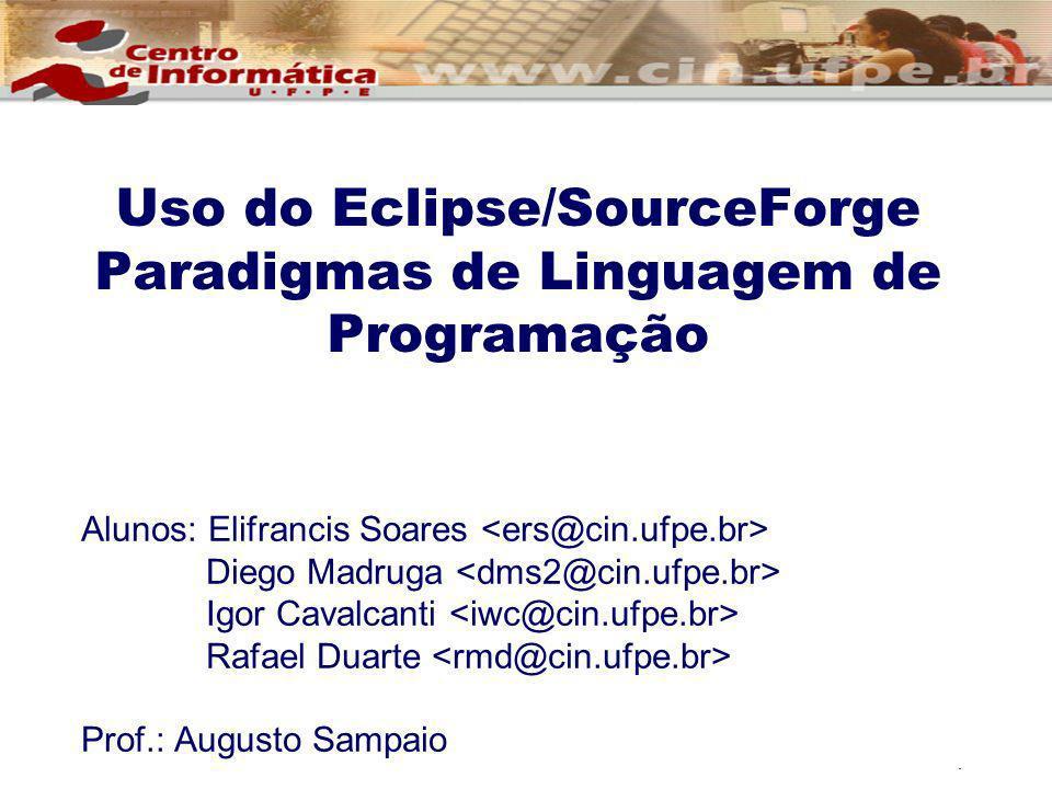 1 Uso do Eclipse/SourceForge Paradigmas de Linguagem de Programação Alunos: Elifrancis Soares Diego Madruga Igor Cavalcanti Rafael Duarte Prof.: Augus