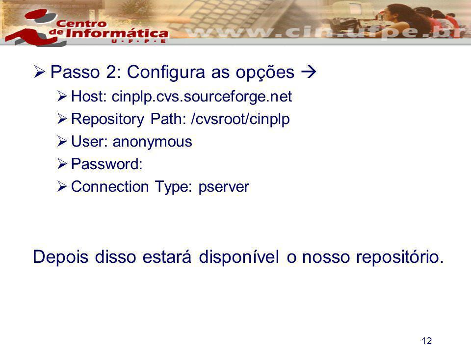 12 Passo 2: Configura as opções Host: cinplp.cvs.sourceforge.net Repository Path: /cvsroot/cinplp User: anonymous Password: Connection Type: pserver D