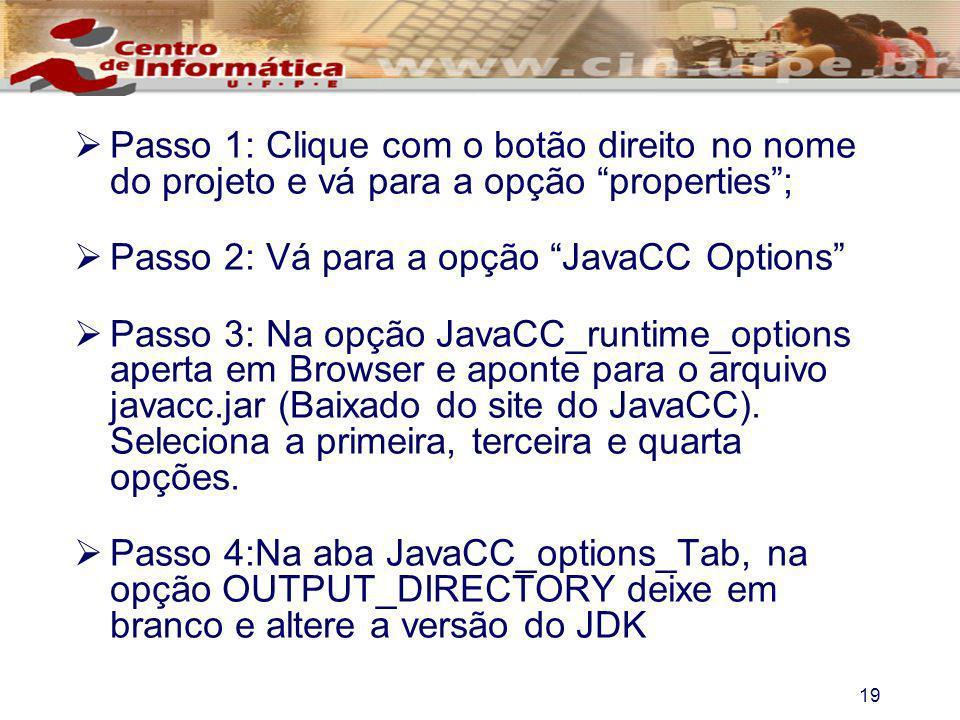 19 Passo 1: Clique com o botão direito no nome do projeto e vá para a opção properties; Passo 2: Vá para a opção JavaCC Options Passo 3: Na opção Java