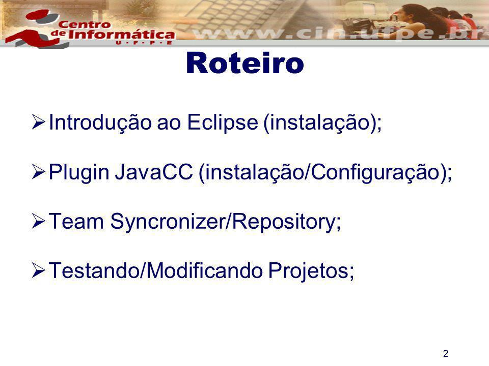 2 Roteiro Introdução ao Eclipse (instalação); Plugin JavaCC (instalação/Configuração); Team Syncronizer/Repository; Testando/Modificando Projetos;