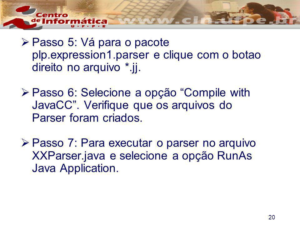 20 Passo 5: Vá para o pacote plp.expression1.parser e clique com o botao direito no arquivo *.jj. Passo 6: Selecione a opção Compile with JavaCC. Veri
