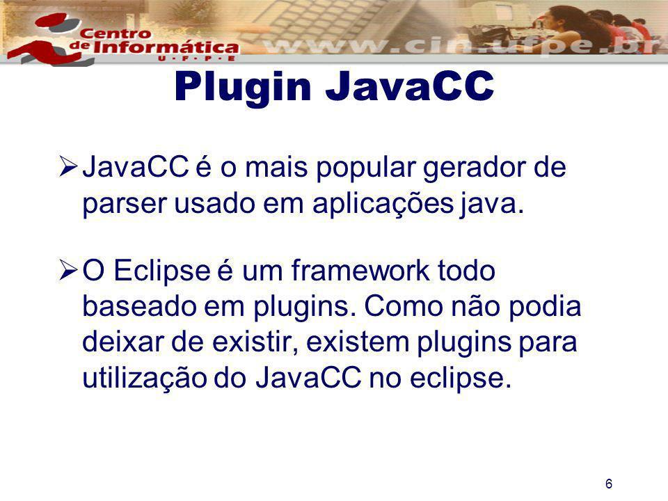 6 Plugin JavaCC JavaCC é o mais popular gerador de parser usado em aplicações java. O Eclipse é um framework todo baseado em plugins. Como não podia d