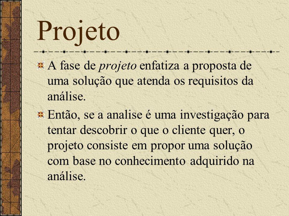 Projeto A fase de projeto enfatiza a proposta de uma solução que atenda os requisitos da análise. Então, se a analise é uma investigação para tentar d