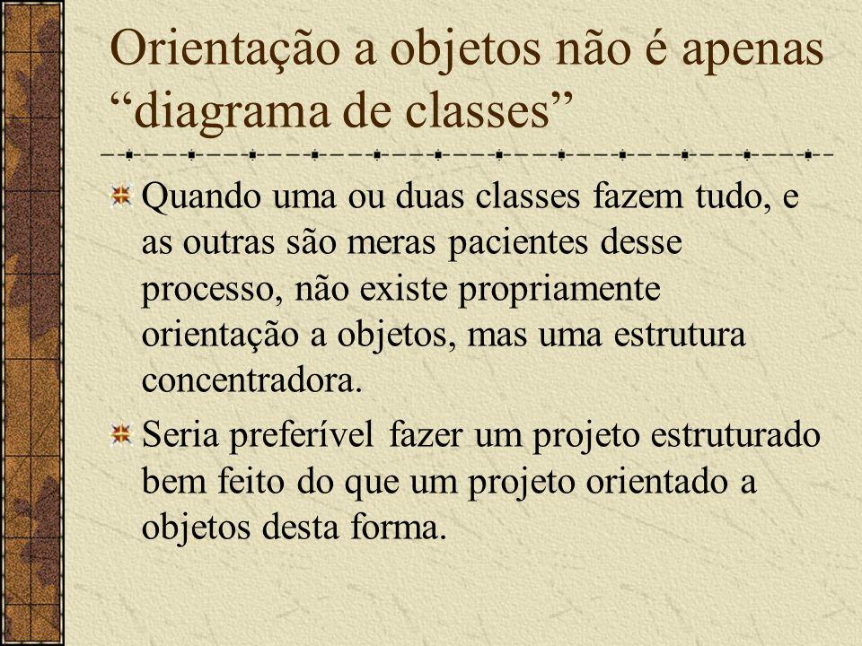 Orientação a objetos não é apenas diagrama de classes Quando uma ou duas classes fazem tudo, e as outras são meras pacientes desse processo, não exist