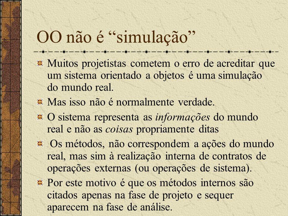 OO não é simulação Muitos projetistas cometem o erro de acreditar que um sistema orientado a objetos é uma simulação do mundo real. Mas isso não é nor