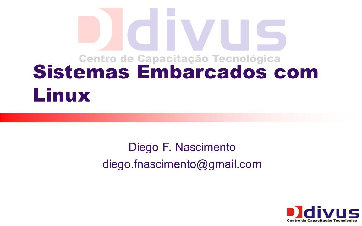 Sistemas Embarcados com Linux Diego F. Nascimento diego.fnascimento@gmail.com