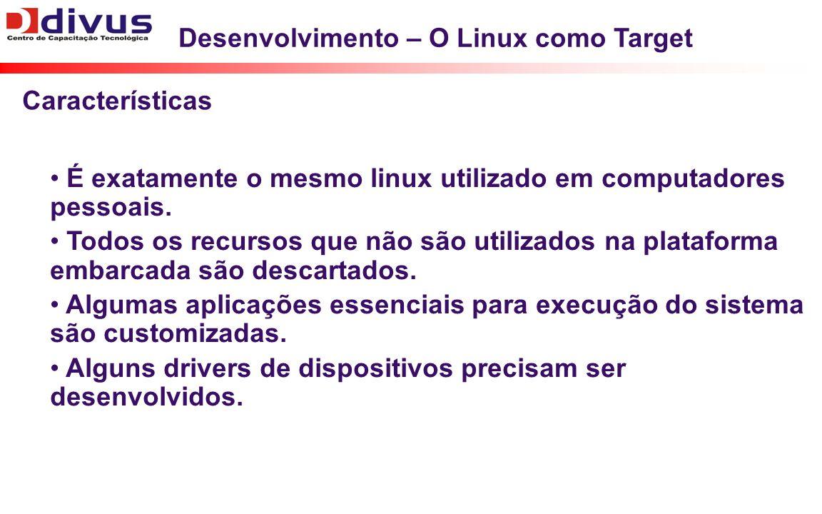 Desenvolvimento – O Linux como Target É exatamente o mesmo linux utilizado em computadores pessoais. Todos os recursos que não são utilizados na plata