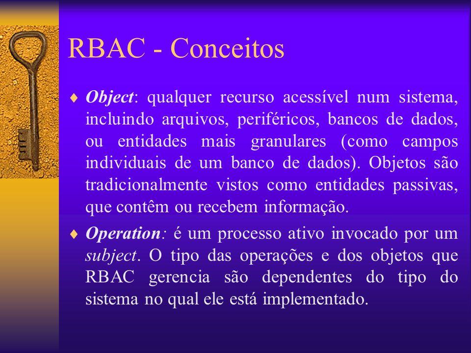 RBAC - Conceitos Object: qualquer recurso acessível num sistema, incluindo arquivos, periféricos, bancos de dados, ou entidades mais granulares (como