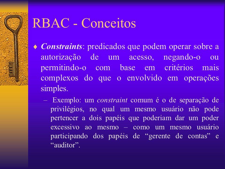 RBAC - Conceitos Constraints: predicados que podem operar sobre a autorização de um acesso, negando-o ou permitindo-o com base em critérios mais compl
