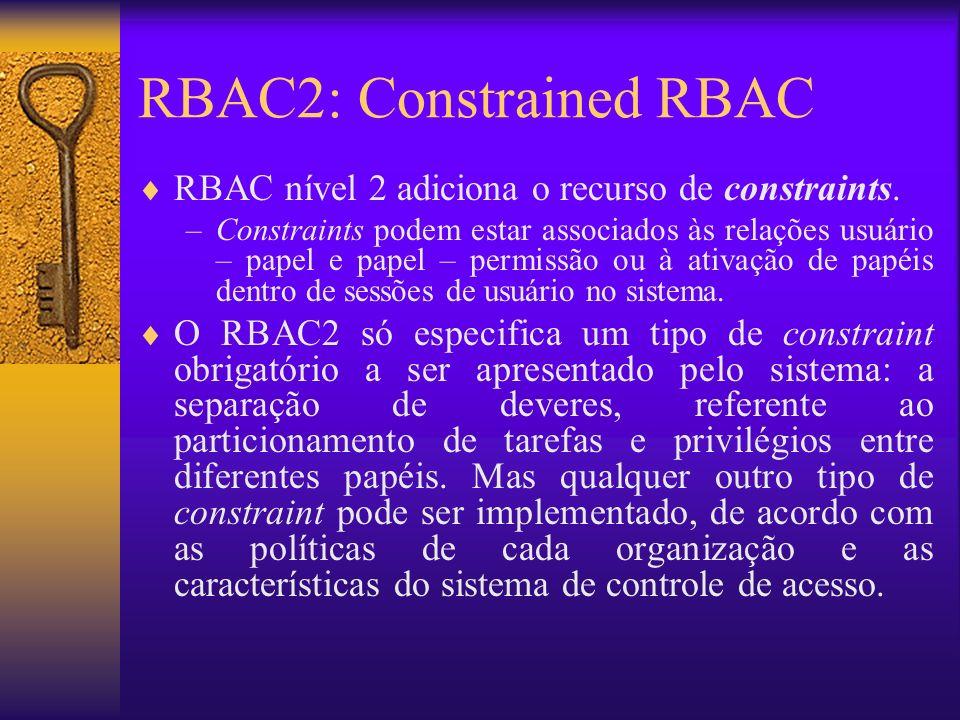 RBAC2: Constrained RBAC RBAC nível 2 adiciona o recurso de constraints. –Constraints podem estar associados às relações usuário – papel e papel – perm