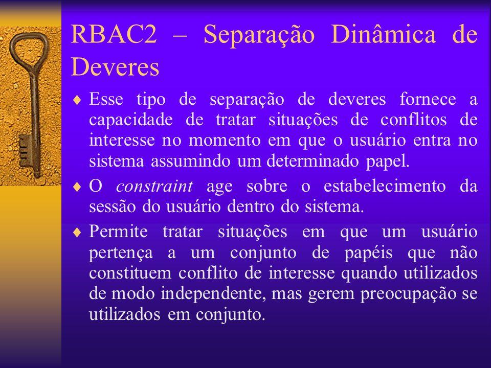 RBAC2 – Separação Dinâmica de Deveres Esse tipo de separação de deveres fornece a capacidade de tratar situações de conflitos de interesse no momento