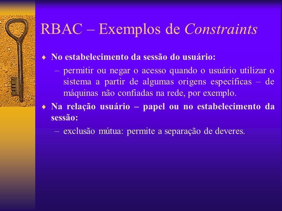 RBAC – Exemplos de Constraints No estabelecimento da sessão do usuário: –permitir ou negar o acesso quando o usuário utilizar o sistema a partir de al