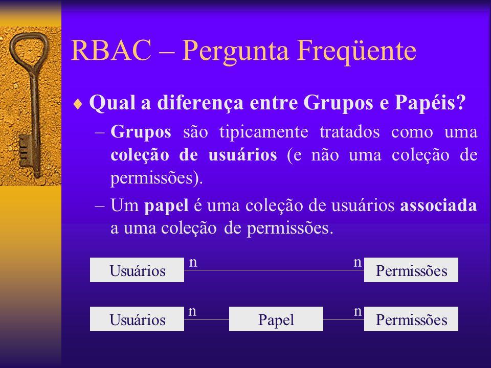 RBAC – Pergunta Freqüente Qual a diferença entre Grupos e Papéis? –Grupos são tipicamente tratados como uma coleção de usuários (e não uma coleção de