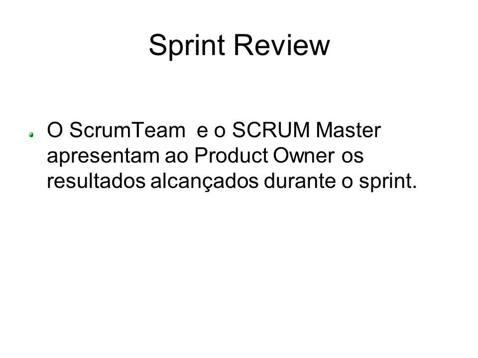 Sprint Review O ScrumTeam e o SCRUM Master apresentam ao Product Owner os resultados alcançados durante o sprint.