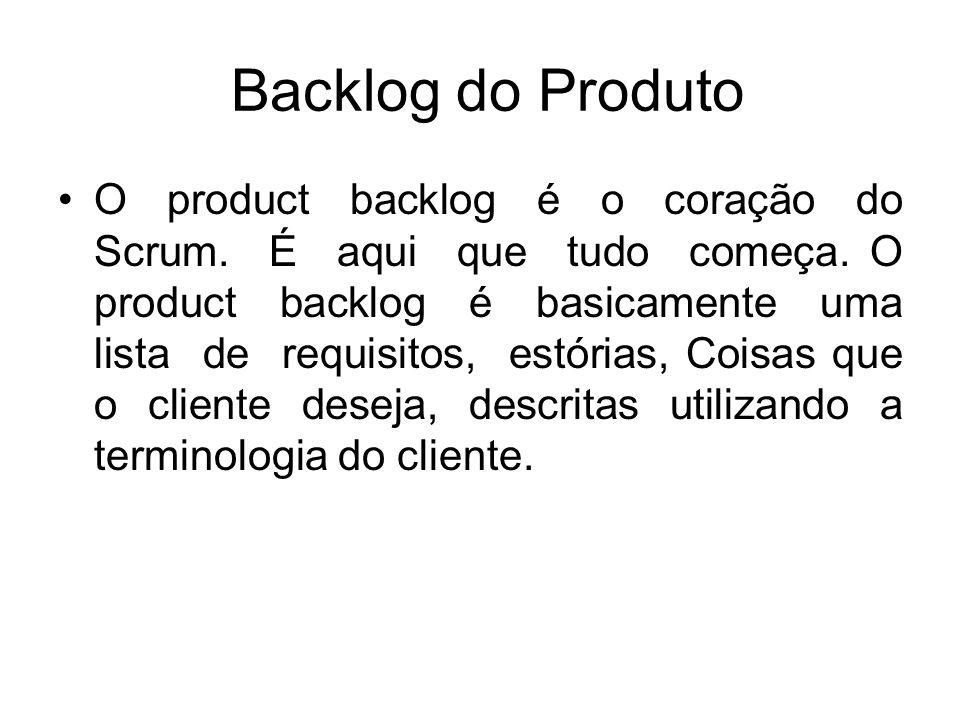 Backlog do Produto O product backlog é o coração do Scrum. É aqui que tudo começa. O product backlog é basicamente uma lista de requisitos, estórias,