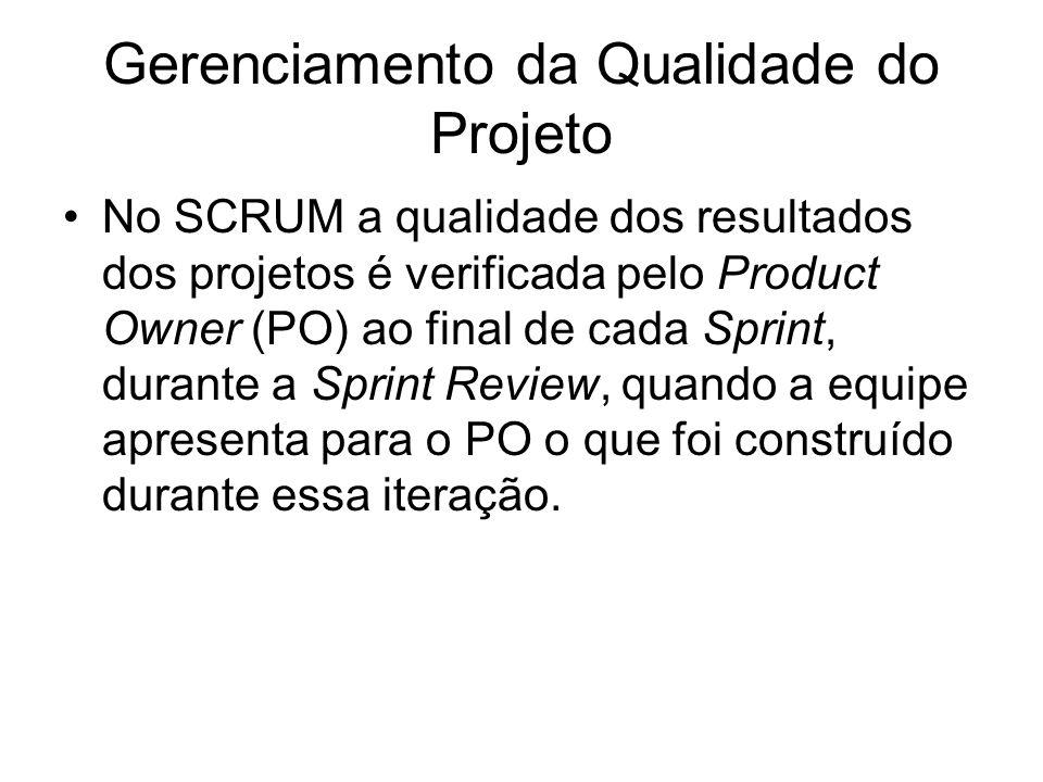 Gerenciamento da Qualidade do Projeto No SCRUM a qualidade dos resultados dos projetos é verificada pelo Product Owner (PO) ao final de cada Sprint, d