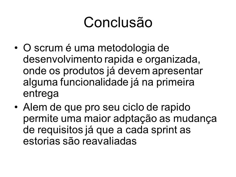 Conclusão O scrum é uma metodologia de desenvolvimento rapida e organizada, onde os produtos já devem apresentar alguma funcionalidade já na primeira