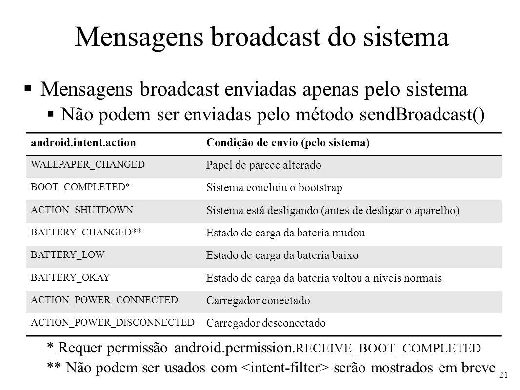 Mensagens broadcast do sistema ** Não podem ser usados com serão mostrados em breve 22 android.intent.action.*Condição de envio (pelo sistema) TIME_SET Data e/ou hora do sistema foram alterados TIMEZONE_CHANGED Fuso horário foi modificado TIME_TICK** Hora do sistema mudou normalmente (enviado a cada minuto) SCREEN_ON Tela do dispositivo acendeu (estava inativa, mas usuário ativou) SCREEN_OFF Tela do dispositivo apagou (normal para economizar bateria) PACKAGE_ADDED Uma nova aplicação foi instalada no dispositivo PACKAGE_REMOVED Uma aplicação foi removida do dispositivo PACKAGE_REPLACED Uma aplicação foi substituída.
