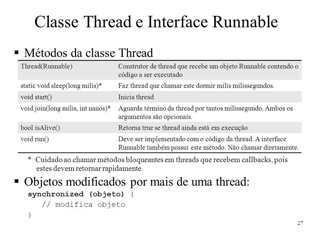 Usando threads Em um método qualquer (criação e execução) Runnable runnable = new MyRunnable(); Thread thread = new Thread(runnable); thread.start(); Em outro método (aguardar término) try { thread.join(1000); } catch (InterruptedException e) {} Classe que contém o código class MyRunnable implements Runnable { public void run() { // codigo da thread que pode ser um loop ou não } 28