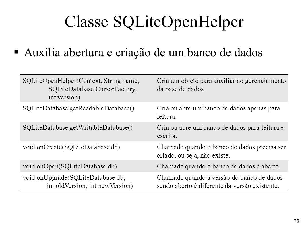 Classe SQLiteDatabase Representa o banco de dados e executa operações de consulta, inclusão, alteração e exclusão de registros 79 static SQLiteDatabase openDatabase(String path, CursorFactory factory, flags) Abre banco de dados de acordo com os flags: OPEN_READWRITE, OPEN_READONLY, CREATE_IF_NECESSARY, NO_LOCALIZED_COLLATORS.