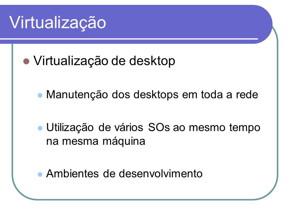 Virtualização Virtualização de desktop Manutenção dos desktops em toda a rede Utilização de vários SOs ao mesmo tempo na mesma máquina Ambientes de de