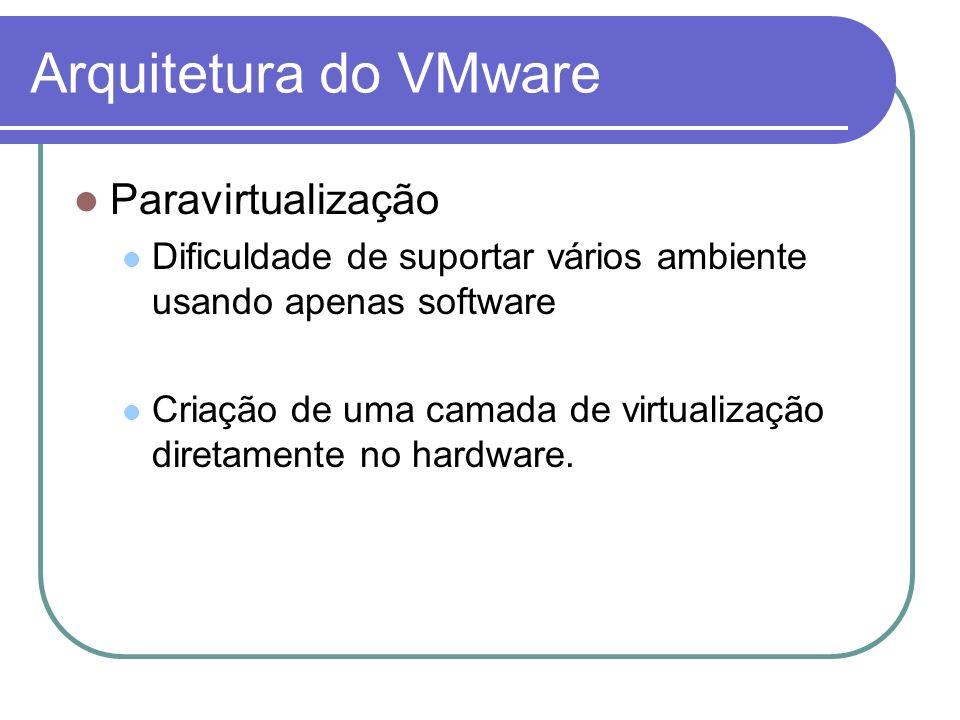 Arquitetura do VMware Paravirtualização Dificuldade de suportar vários ambiente usando apenas software Criação de uma camada de virtualização diretame