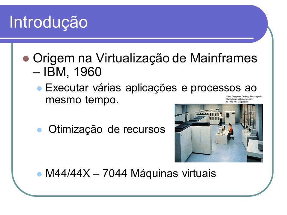 Origem na Virtualização de Mainframes – IBM, 1960 Executar várias aplicações e processos ao mesmo tempo. Otimização de recursos M44/44X – 7044 Máquina