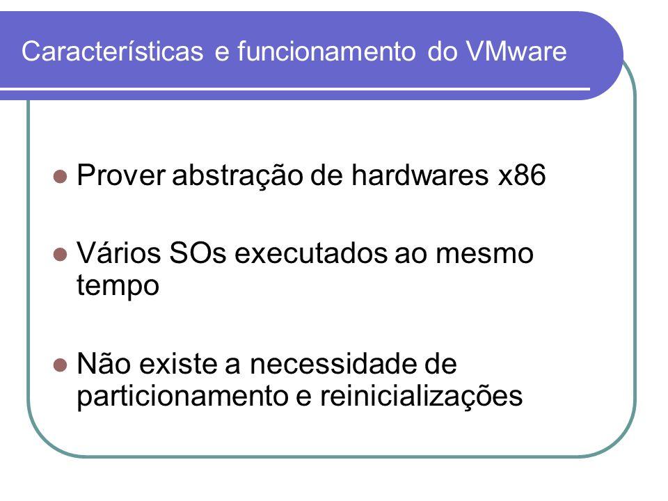 Características e funcionamento do VMware Prover abstração de hardwares x86 Vários SOs executados ao mesmo tempo Não existe a necessidade de particion
